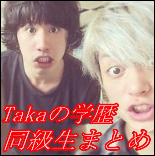 ONE OK ROCK takaの中学高校・大学の学歴!芸能人の同級生多過ぎww1
