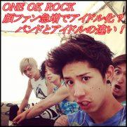 ONE OK ROCKが顔ファン急増でアイドル化?アイドルとバンドの違い!