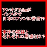 ワンオクTakaがインスタで日本のファンに苦言?事件の経緯と感想!